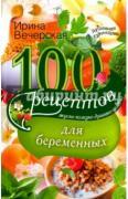 Вечерская Ирина. 100 рецептов питания для беременных. Вкусно, полезно,...