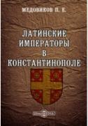Медовиков П. Е. Латинские императоры в Константинополе и их отношения...