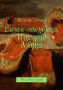 Григорий Саркисов. Сизая голубица, Изумруд-девица ISBN 9785447494124.