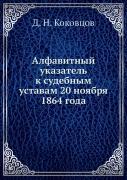 Д. Н. Коковцов. Алфавитный указатель к судебным уставам 20 ноября 1864 года ISBN 9785458113502.